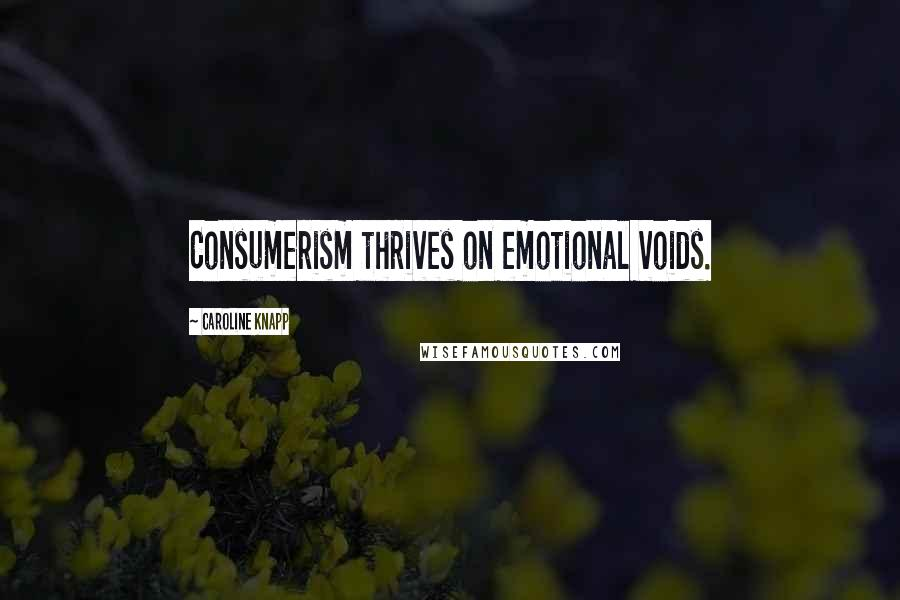 Caroline Knapp quotes: Consumerism thrives on emotional voids.
