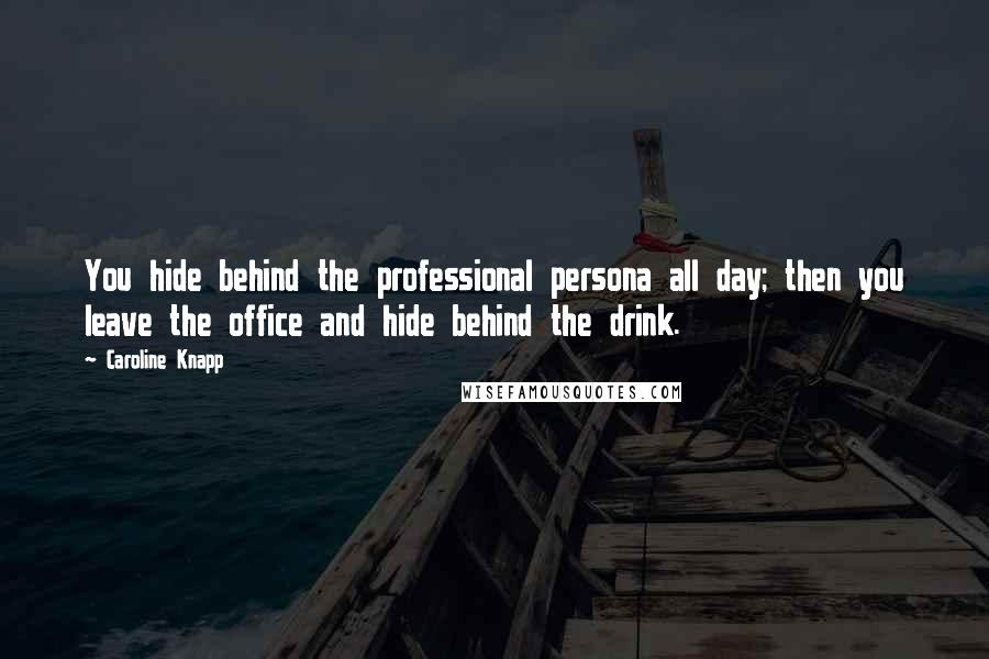 Caroline Knapp quotes: You hide behind the professional persona all day; then you leave the office and hide behind the drink.
