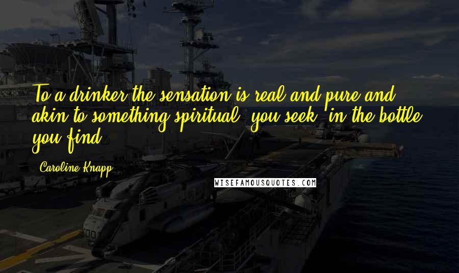 Caroline Knapp quotes: To a drinker the sensation is real and pure and akin to something spiritual: you seek; in the bottle, you find.