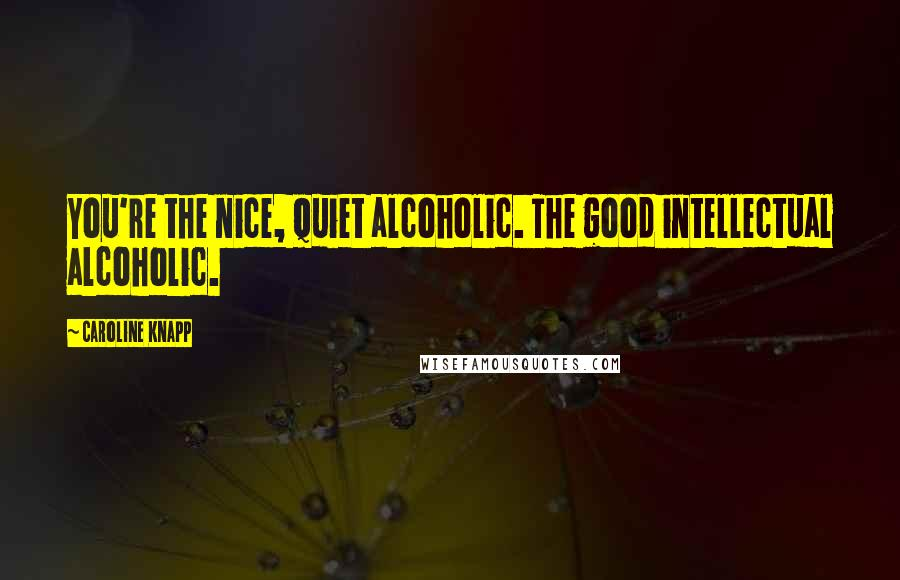 Caroline Knapp quotes: You're the nice, quiet alcoholic. The good intellectual alcoholic.