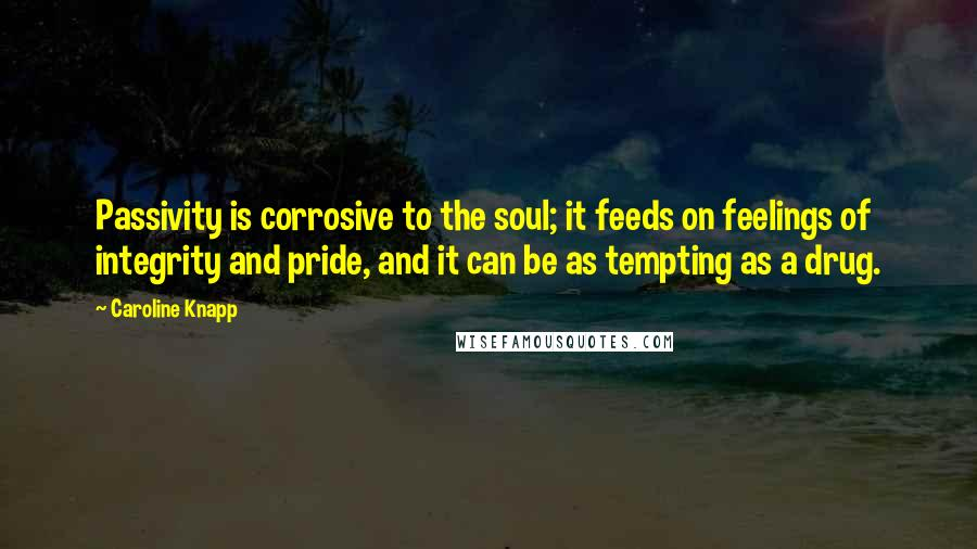 Caroline Knapp quotes: Passivity is corrosive to the soul; it feeds on feelings of integrity and pride, and it can be as tempting as a drug.