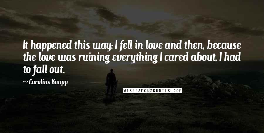 Caroline Knapp quotes: It happened this way: I fell in love and then, because the love was ruining everything I cared about, I had to fall out.