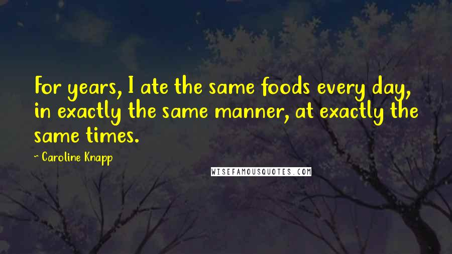Caroline Knapp quotes: For years, I ate the same foods every day, in exactly the same manner, at exactly the same times.