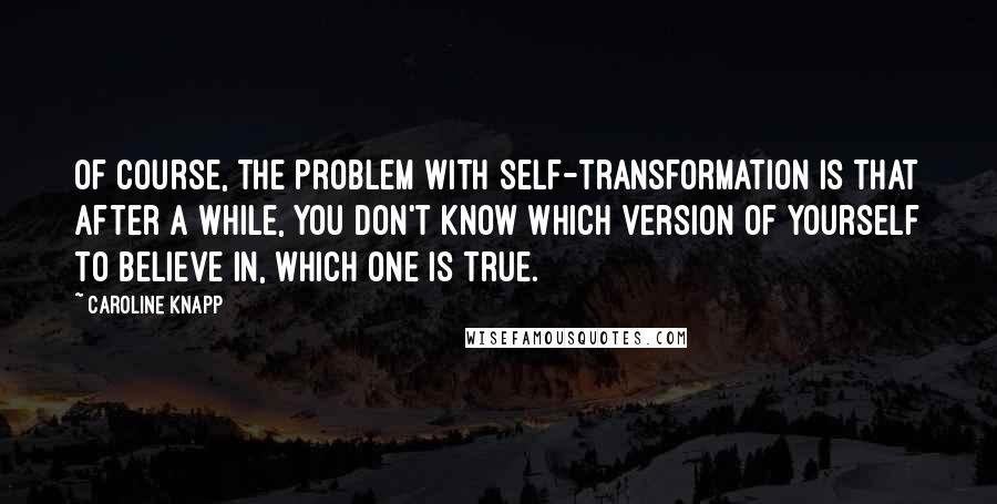 Caroline Knapp quotes: Of course, the problem with self-transformation is that after a while, you don't know which version of yourself to believe in, which one is true.