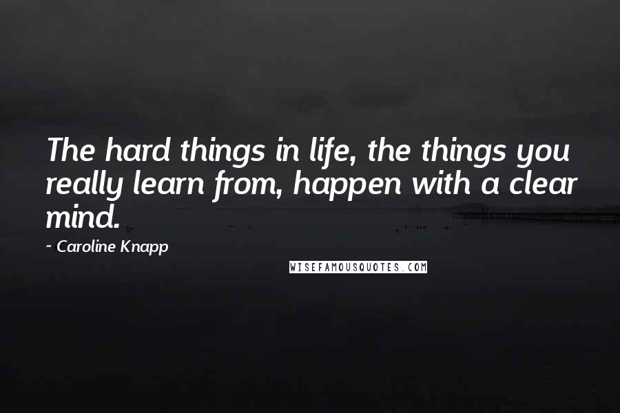 Caroline Knapp quotes: The hard things in life, the things you really learn from, happen with a clear mind.