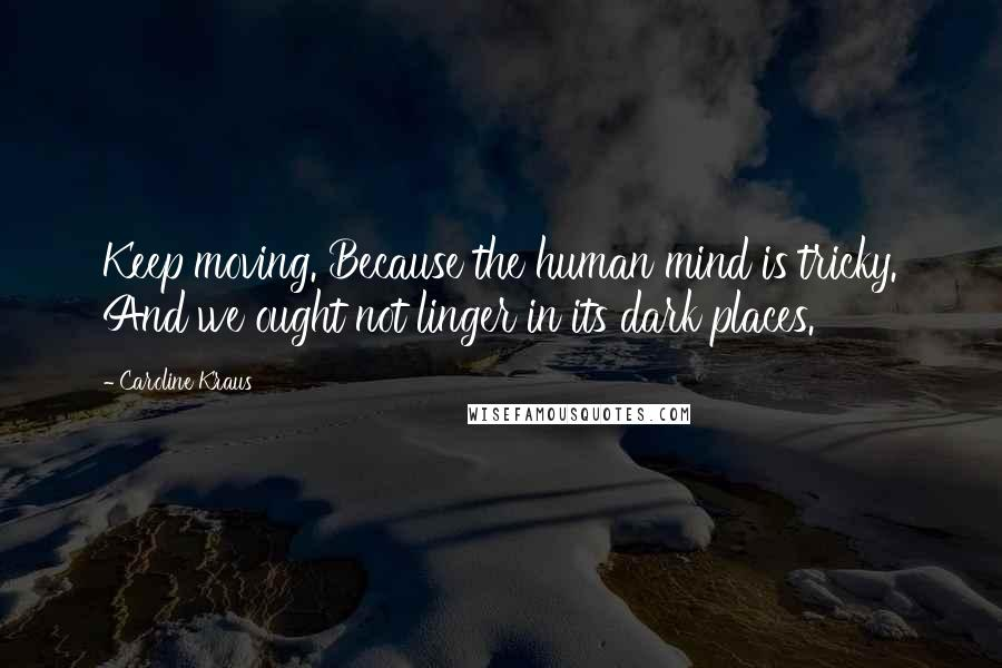 Caroline Kraus quotes: Keep moving. Because the human mind is tricky. And we ought not linger in its dark places.