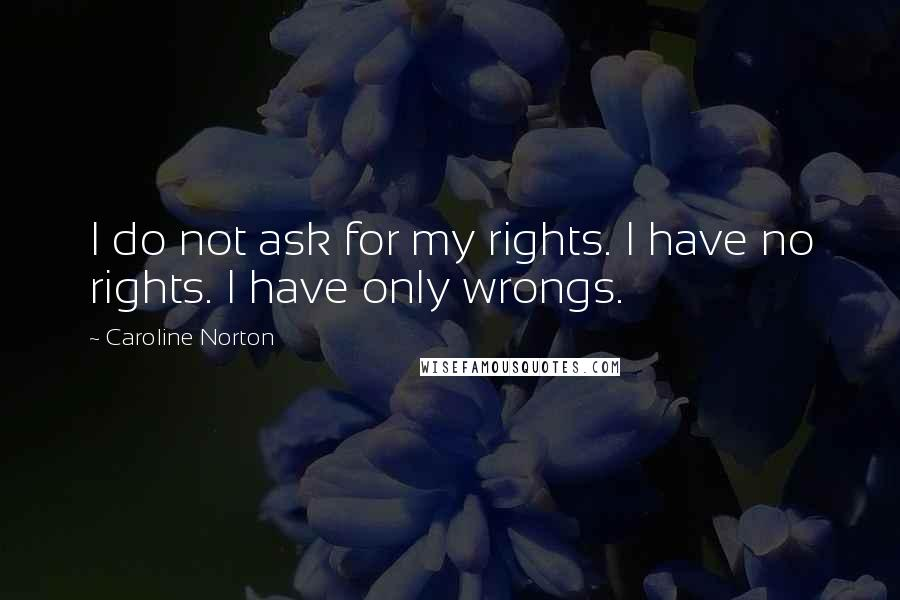 Caroline Norton quotes: I do not ask for my rights. I have no rights. I have only wrongs.