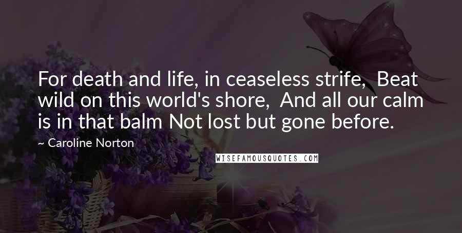 Caroline Norton quotes: For death and life, in ceaseless strife, Beat wild on this world's shore, And all our calm is in that balm Not lost but gone before.