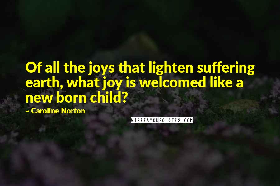 Caroline Norton quotes: Of all the joys that lighten suffering earth, what joy is welcomed like a new born child?