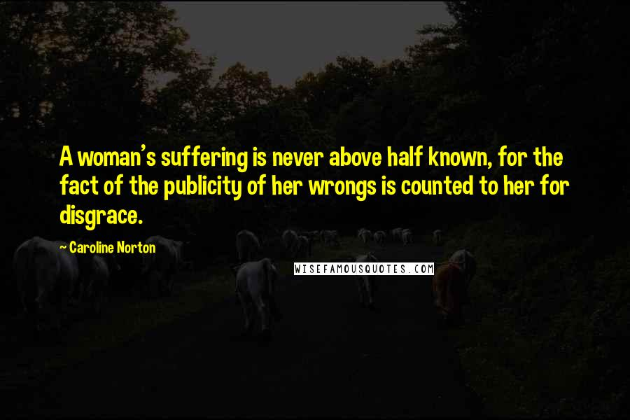 Caroline Norton quotes: A woman's suffering is never above half known, for the fact of the publicity of her wrongs is counted to her for disgrace.
