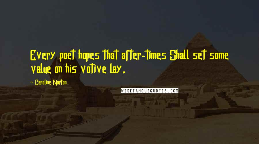 Caroline Norton quotes: Every poet hopes that after-times Shall set some value on his votive lay.