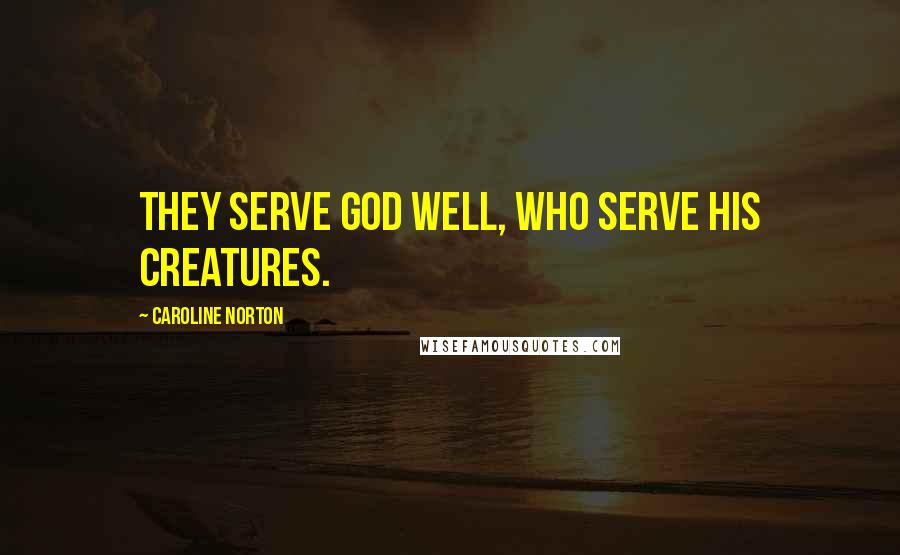 Caroline Norton quotes: They serve God well, who serve his creatures.