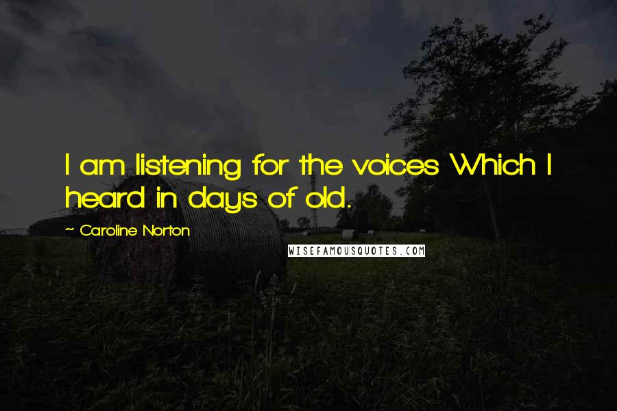 Caroline Norton quotes: I am listening for the voices Which I heard in days of old.