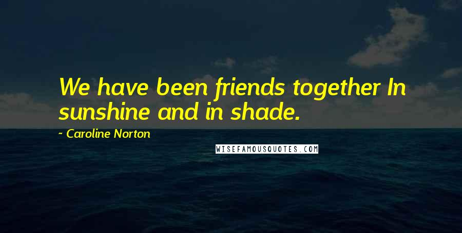 Caroline Norton quotes: We have been friends together In sunshine and in shade.