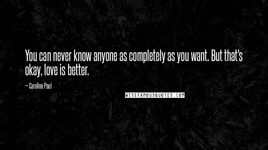 Caroline Paul quotes: You can never know anyone as completely as you want. But that's okay, love is better.