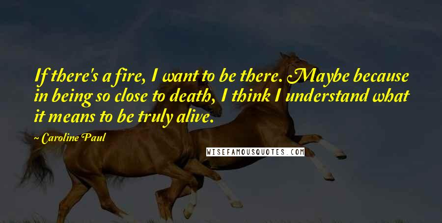 Caroline Paul quotes: If there's a fire, I want to be there. Maybe because in being so close to death, I think I understand what it means to be truly alive.