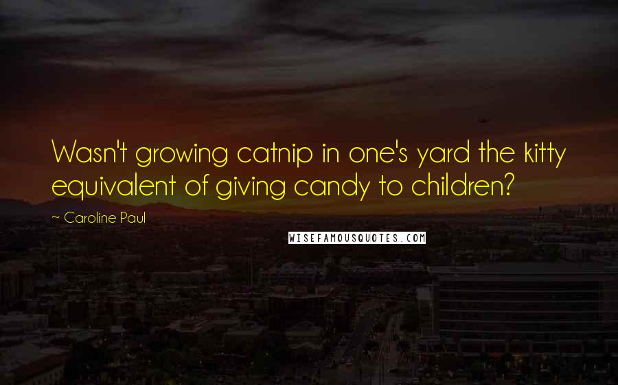Caroline Paul quotes: Wasn't growing catnip in one's yard the kitty equivalent of giving candy to children?