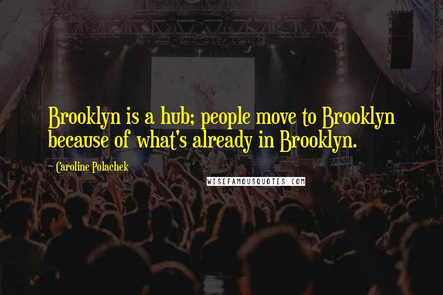 Caroline Polachek quotes: Brooklyn is a hub; people move to Brooklyn because of what's already in Brooklyn.
