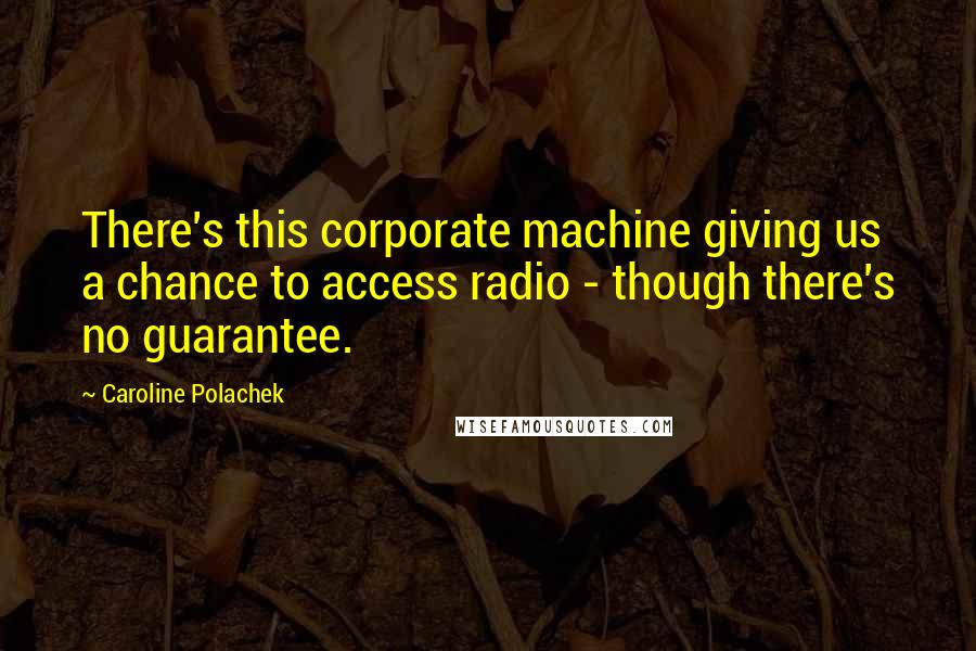 Caroline Polachek quotes: There's this corporate machine giving us a chance to access radio - though there's no guarantee.