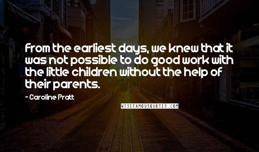 Caroline Pratt quotes: From the earliest days, we knew that it was not possible to do good work with the little children without the help of their parents.