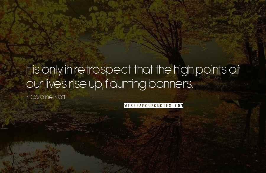 Caroline Pratt quotes: It is only in retrospect that the high points of our lives rise up, flaunting banners.