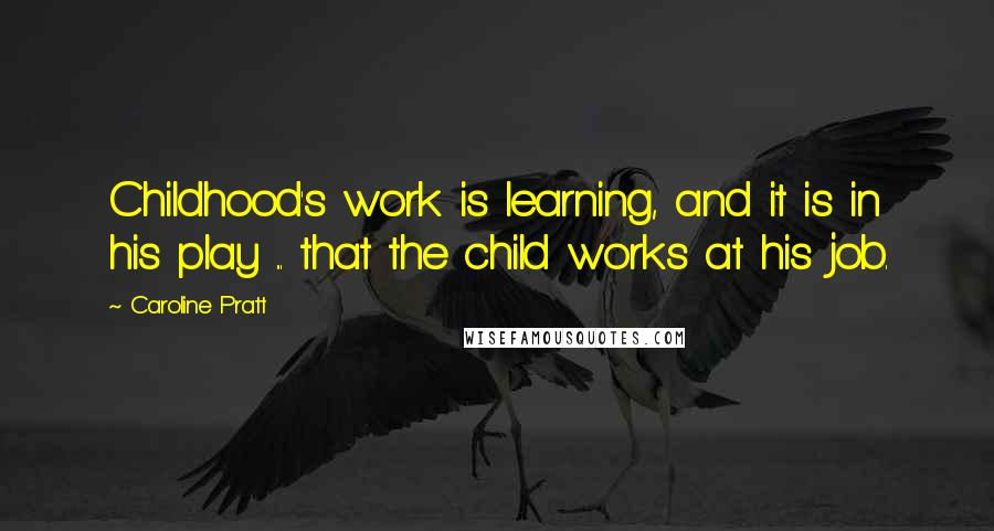 Caroline Pratt quotes: Childhood's work is learning, and it is in his play ... that the child works at his job.