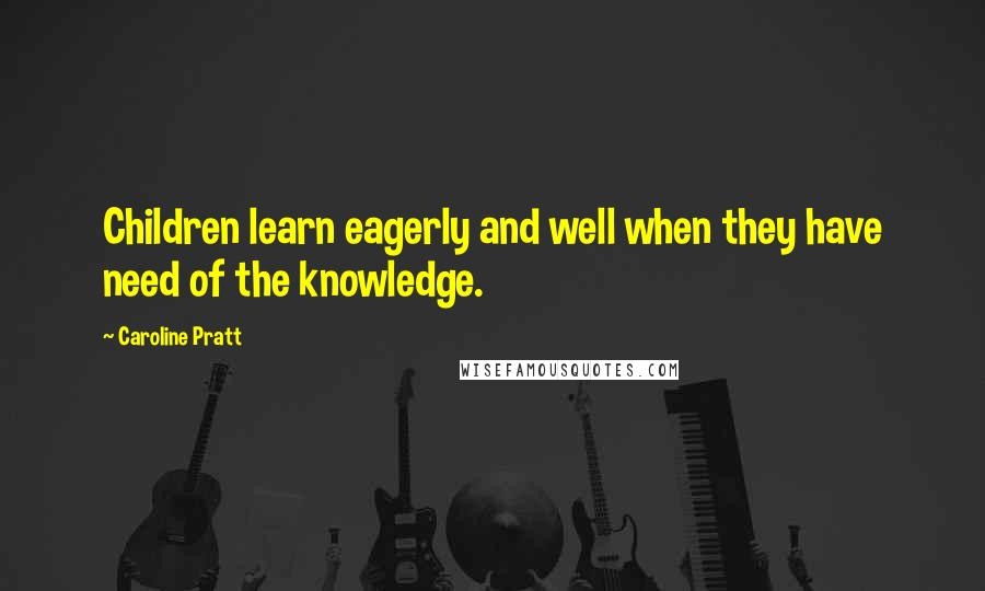 Caroline Pratt quotes: Children learn eagerly and well when they have need of the knowledge.