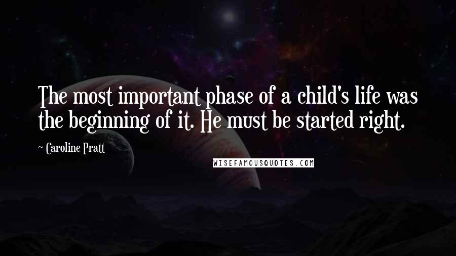 Caroline Pratt quotes: The most important phase of a child's life was the beginning of it. He must be started right.