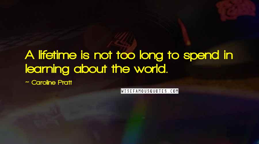 Caroline Pratt quotes: A lifetime is not too long to spend in learning about the world.