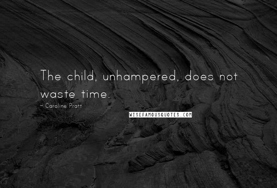 Caroline Pratt quotes: The child, unhampered, does not waste time.