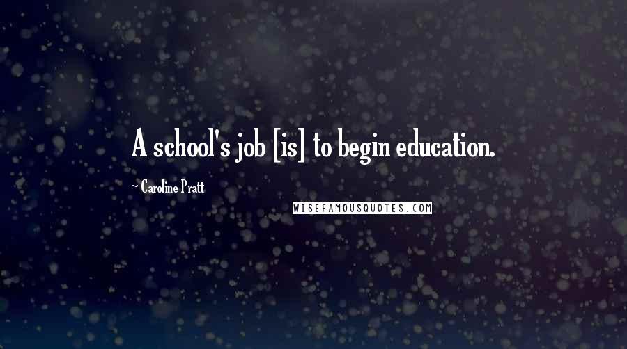 Caroline Pratt quotes: A school's job [is] to begin education.