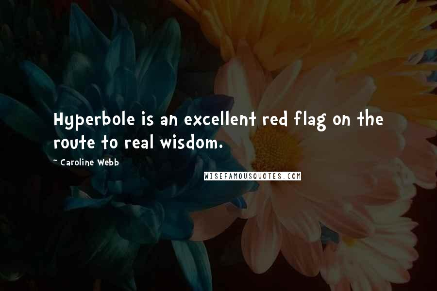 Caroline Webb quotes: Hyperbole is an excellent red flag on the route to real wisdom.