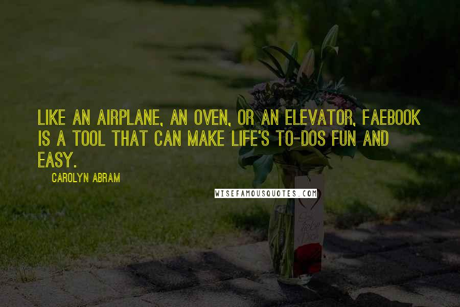 Carolyn Abram quotes: Like an airplane, an oven, or an elevator, Faebook is a tool that can make life's To-Dos fun and easy.