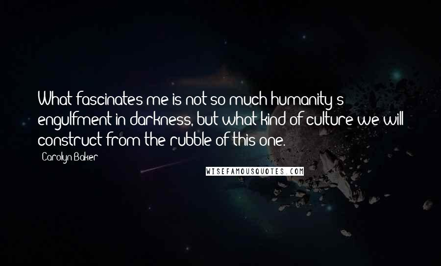 Carolyn Baker quotes: What fascinates me is not so much humanity's engulfment in darkness, but what kind of culture we will construct from the rubble of this one.