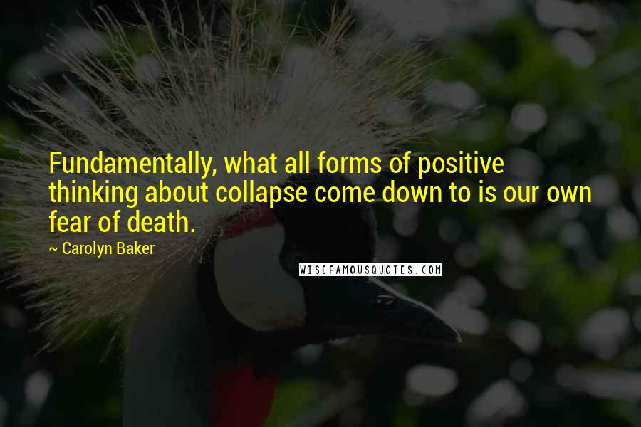Carolyn Baker quotes: Fundamentally, what all forms of positive thinking about collapse come down to is our own fear of death.
