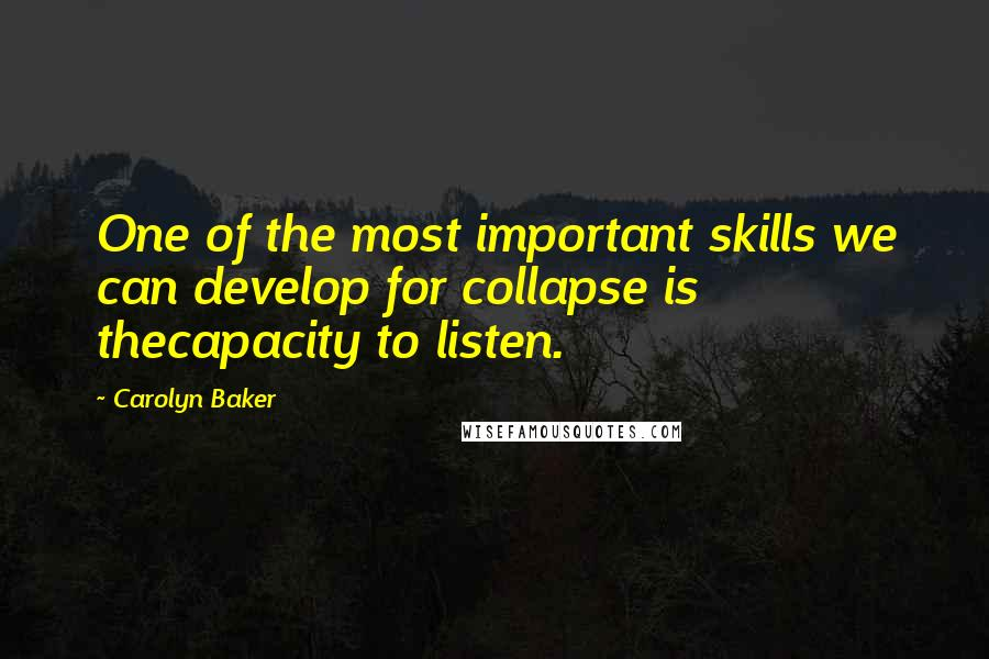 Carolyn Baker quotes: One of the most important skills we can develop for collapse is thecapacity to listen.