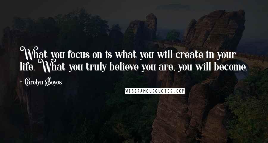 Carolyn Boyes quotes: What you focus on is what you will create in your life. What you truly believe you are, you will become.