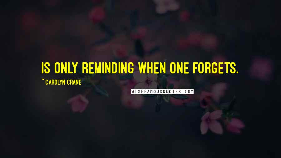 Carolyn Crane quotes: Is only reminding when one forgets.