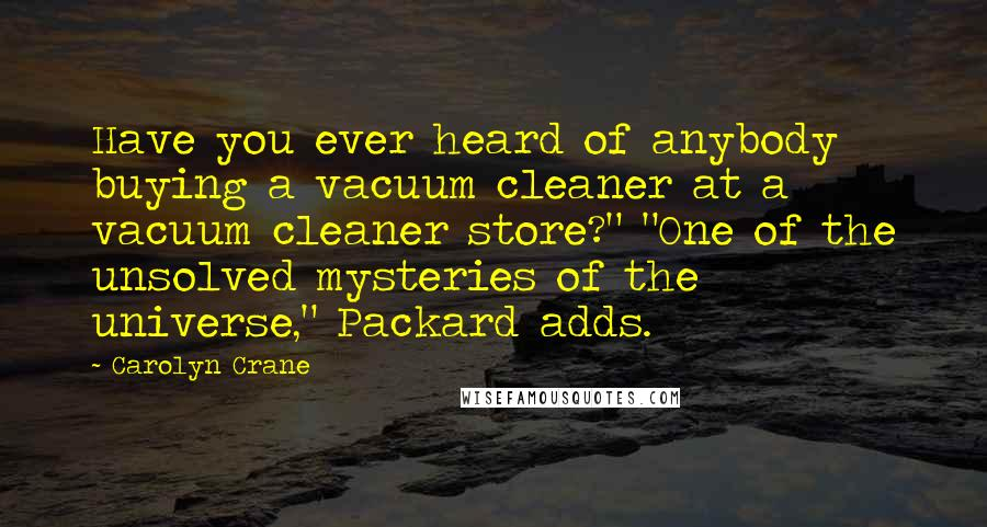 "Carolyn Crane quotes: Have you ever heard of anybody buying a vacuum cleaner at a vacuum cleaner store?"" ""One of the unsolved mysteries of the universe,"" Packard adds."