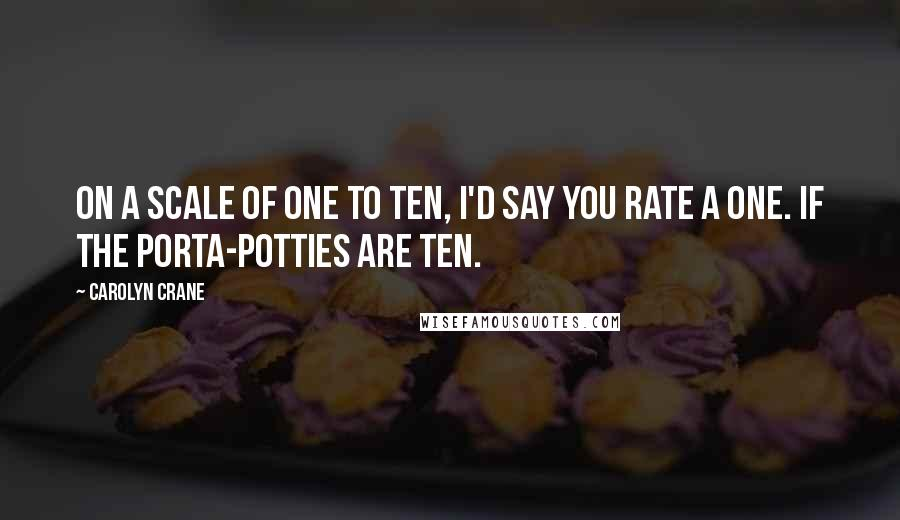 Carolyn Crane quotes: On a scale of one to ten, I'd say you rate a one. If the Porta-Potties are ten.