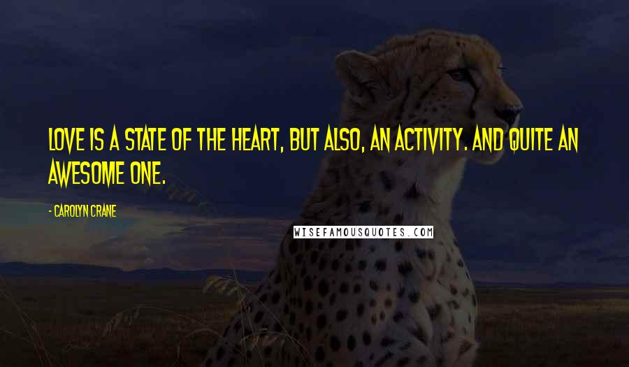 Carolyn Crane quotes: Love is a state of the heart, but also, an activity. And quite an awesome one.