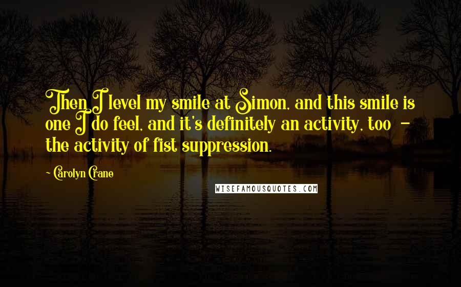 Carolyn Crane quotes: Then I level my smile at Simon, and this smile is one I do feel, and it's definitely an activity, too - the activity of fist suppression.