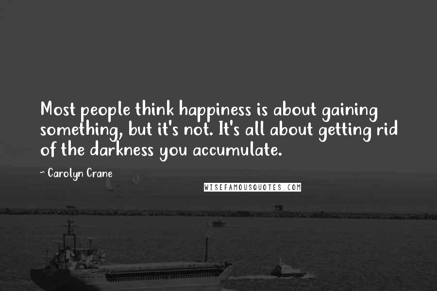 Carolyn Crane quotes: Most people think happiness is about gaining something, but it's not. It's all about getting rid of the darkness you accumulate.