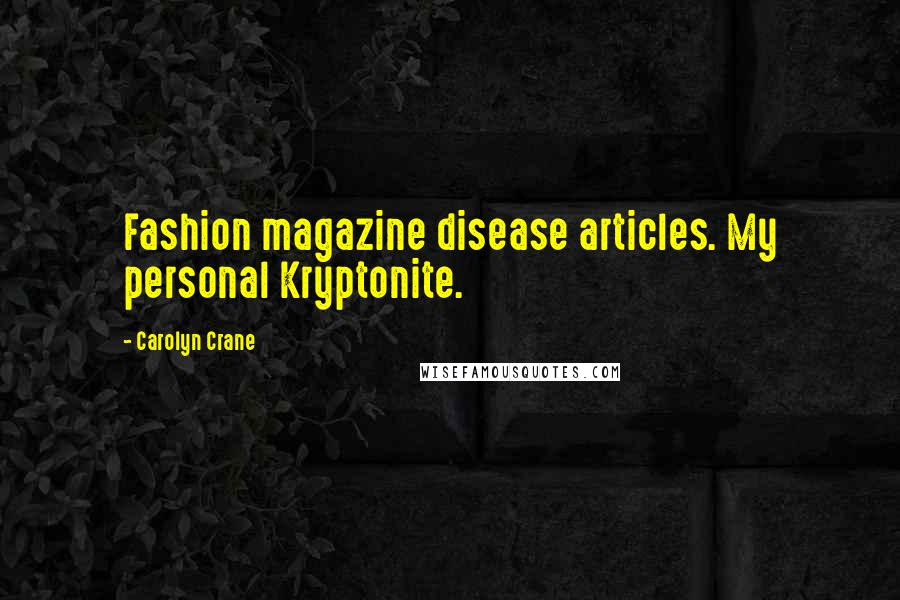 Carolyn Crane quotes: Fashion magazine disease articles. My personal Kryptonite.