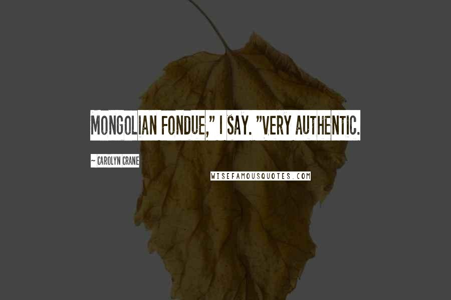 "Carolyn Crane quotes: Mongolian Fondue,"" I say. ""Very authentic."