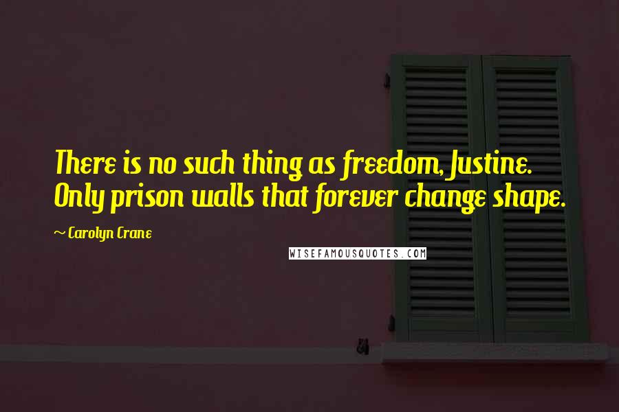 Carolyn Crane quotes: There is no such thing as freedom, Justine. Only prison walls that forever change shape.