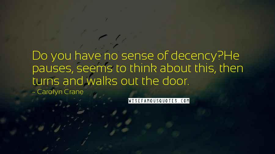 Carolyn Crane quotes: Do you have no sense of decency?He pauses, seems to think about this, then turns and walks out the door.