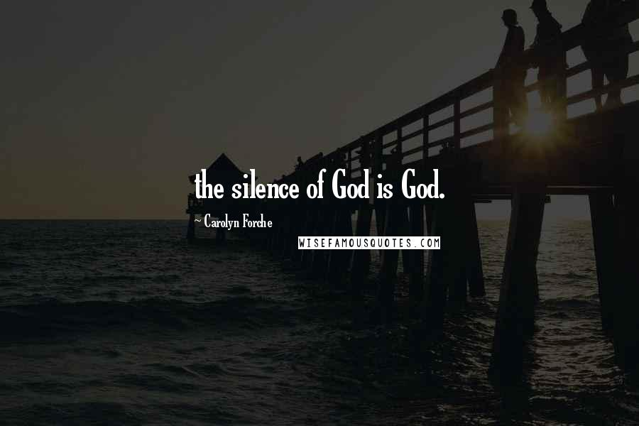 Carolyn Forche quotes: the silence of God is God.