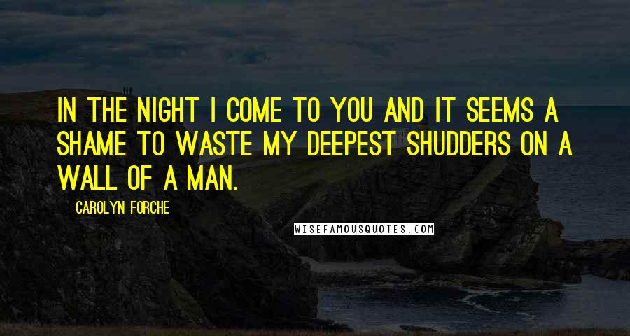 Carolyn Forche quotes: In the night I come to you and it seems a shame to waste my deepest shudders on a wall of a man.
