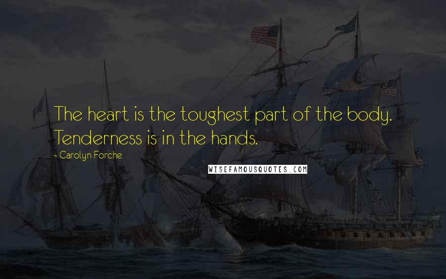 Carolyn Forche quotes: The heart is the toughest part of the body. Tenderness is in the hands.